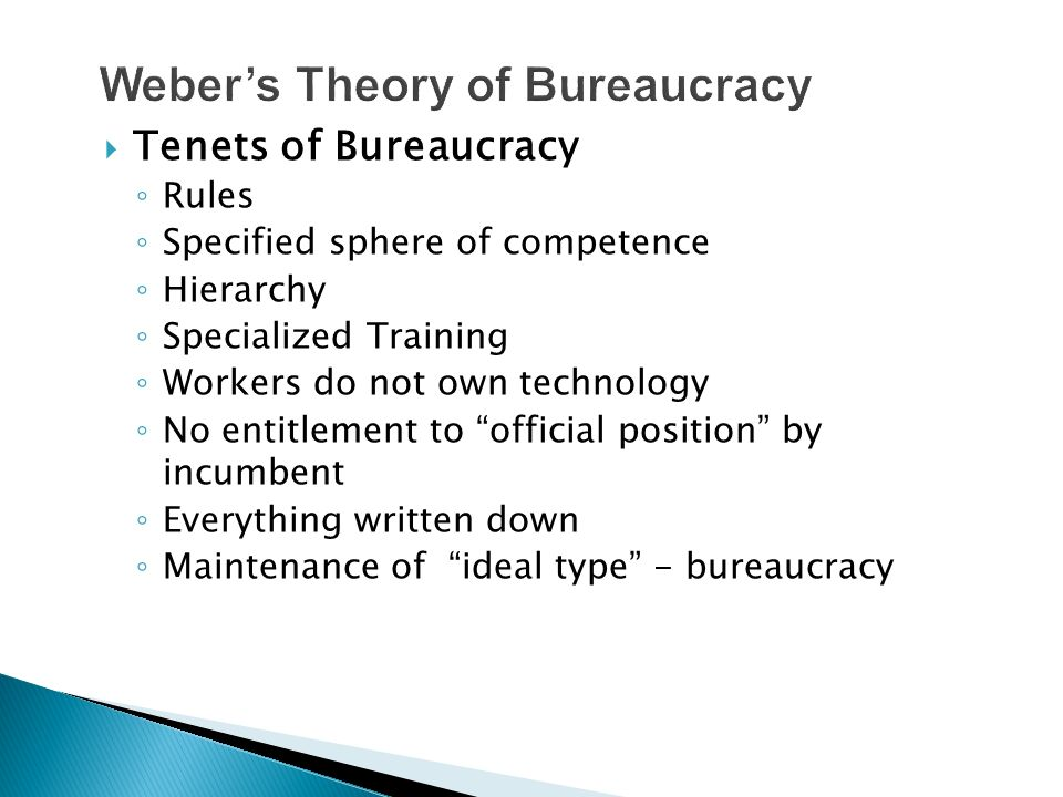  Tenets of Bureaucracy ◦ Rules ◦ Specified sphere of competence ◦ Hierarchy ◦ Specialized Training ◦ Workers do not own technology ◦ No entitlement to official position by incumbent ◦ Everything written down ◦ Maintenance of ideal type - bureaucracy