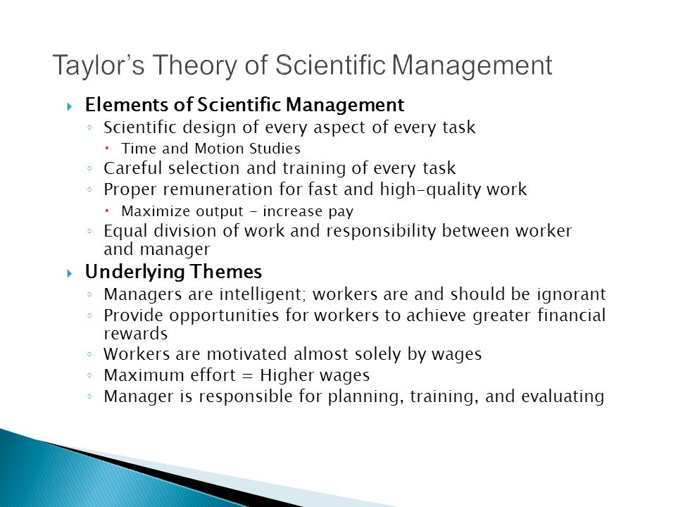  Elements of Scientific Management ◦ Scientific design of every aspect of every task  Time and Motion Studies ◦ Careful selection and training of every task ◦ Proper remuneration for fast and high-quality work  Maximize output - increase pay ◦ Equal division of work and responsibility between worker and manager  Underlying Themes ◦ Managers are intelligent; workers are and should be ignorant ◦ Provide opportunities for workers to achieve greater financial rewards ◦ Workers are motivated almost solely by wages ◦ Maximum effort = Higher wages ◦ Manager is responsible for planning, training, and evaluating