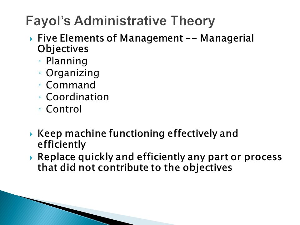  Five Elements of Management -- Managerial Objectives ◦ Planning ◦ Organizing ◦ Command ◦ Coordination ◦ Control  Keep machine functioning effectively and efficiently  Replace quickly and efficiently any part or process that did not contribute to the objectives