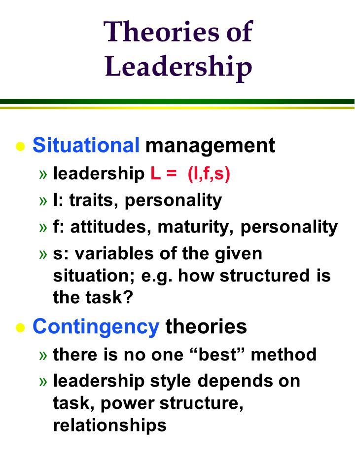 Theories of Leadership l Situational management »leadership L = (l,f,s) »l: traits, personality »f: attitudes, maturity, personality »s: variables of