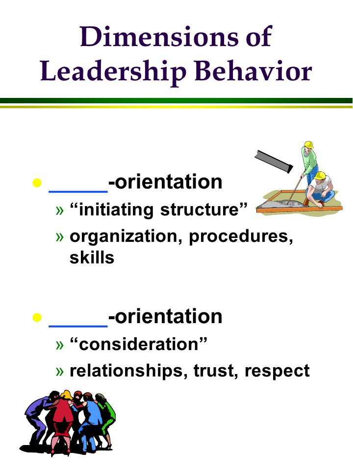"Dimensions of Leadership Behavior l _____-orientation »""initiating structure"" »organization, procedures, skills l _____-orientation »""consideration"" »"