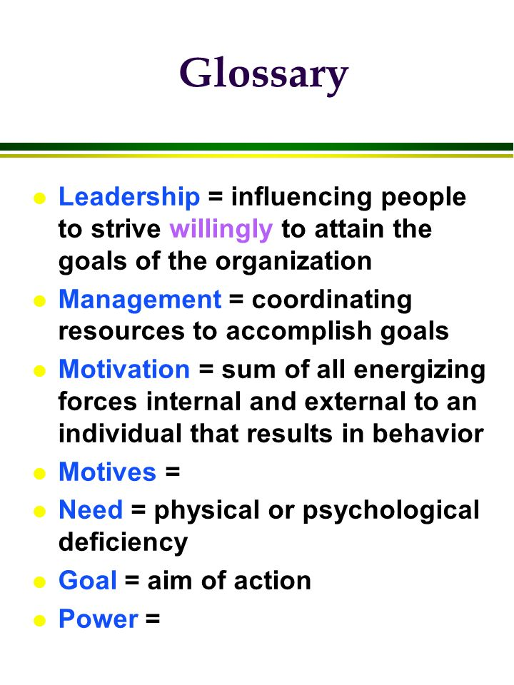 Glossary l Leadership = influencing people to strive willingly to attain the goals of the organization l Management = coordinating resources to accomp