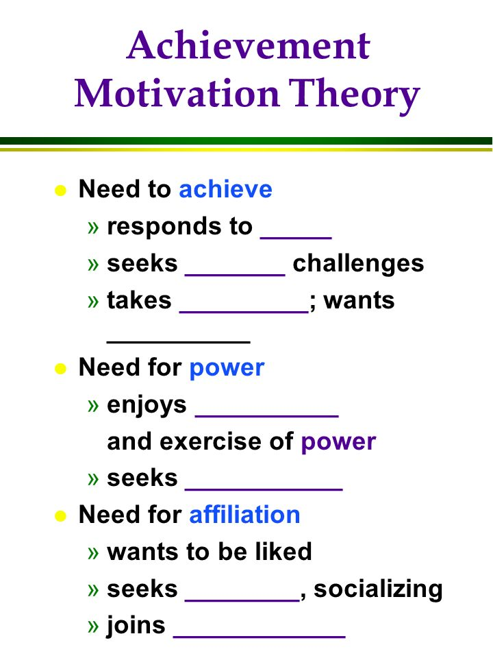 Achievement Motivation Theory l Need to achieve »responds to _____ »seeks _______ challenges »takes _________; wants __________ l Need for power »enjo
