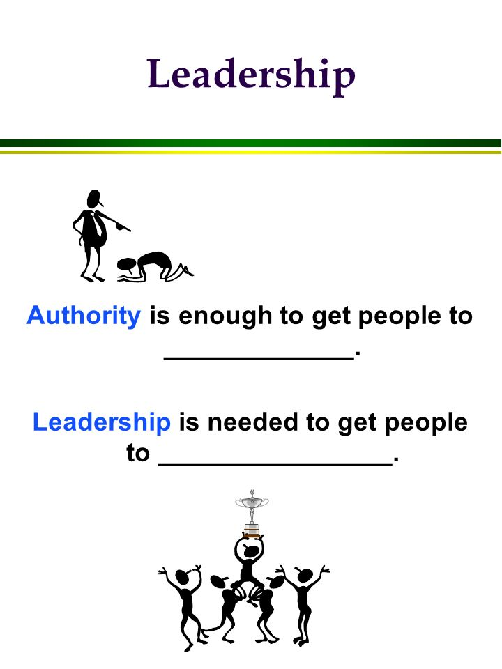 Leadership Authority is enough to get people to _____________. Leadership is needed to get people to ________________.