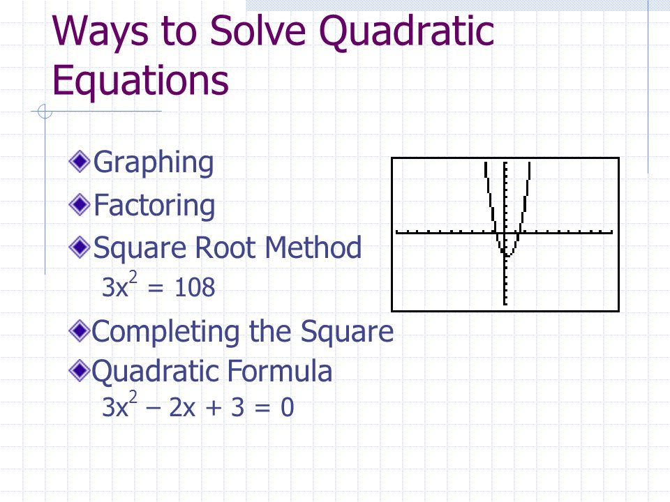 Ways to Solve Quadratic Equations Graphing Factoring Square Root Method 3x 2 = 108 Completing the Square Quadratic Formula 3x 2 – 2x + 3 = 0