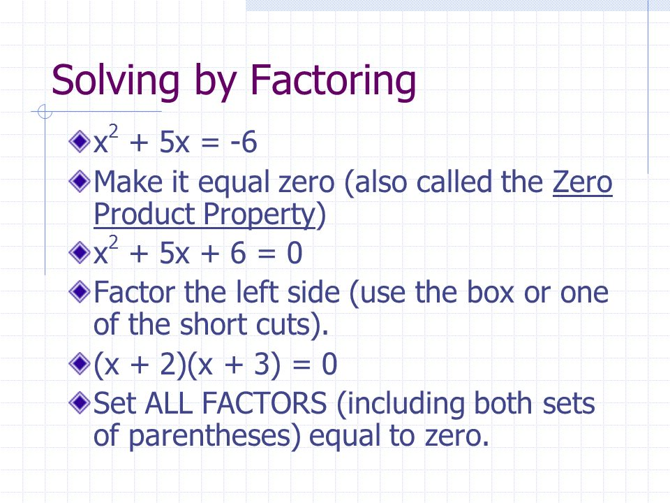 Solving by Factoring x 2 + 5x = -6 Make it equal zero (also called the Zero Product Property) x 2 + 5x + 6 = 0 Factor the left side (use the box or one of the short cuts).