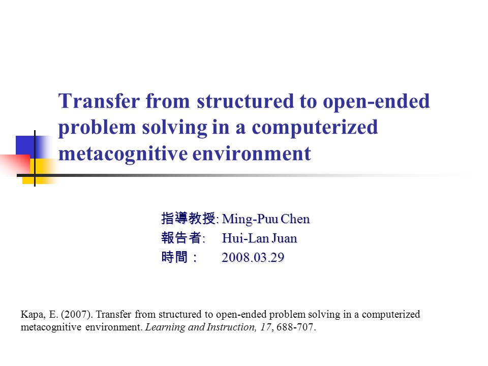 Transfer from structured to open-ended problem solving in a computerized metacognitive environment 指導教授 : Ming-Puu Chen 報告者 : Hui-Lan Juan 時間: 2008.03.29 Kapa, E.