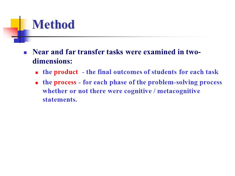 Method Near and far transfer tasks were examined in two- dimensions: the product - the final outcomes of students for each task the process - for each phase of the problem-solving process whether or not there were cognitive / metacognitive statements.