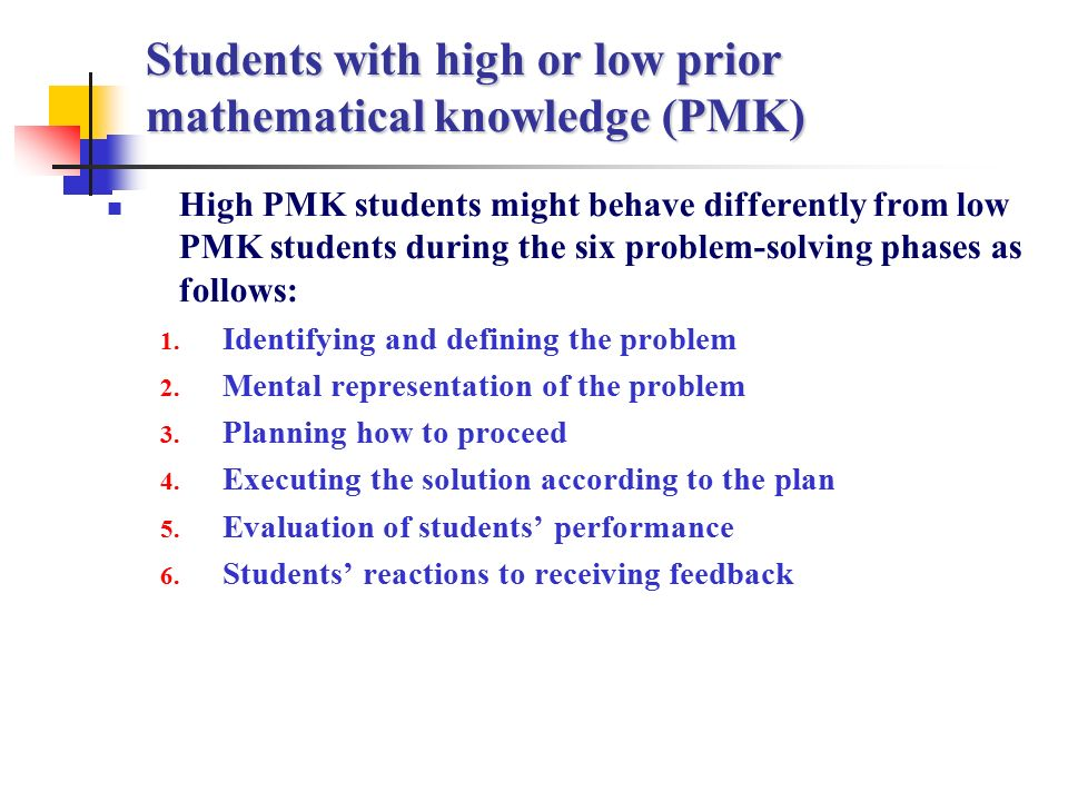 Students with high or low prior mathematical knowledge (PMK) High PMK students might behave differently from low PMK students during the six problem-solving phases as follows: 1.