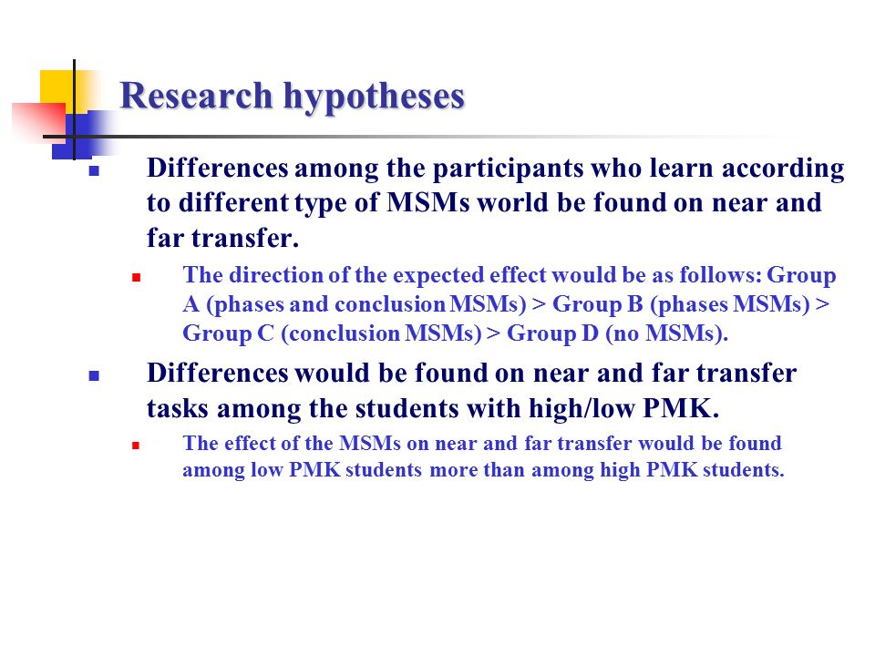 Research hypotheses Differences among the participants who learn according to different type of MSMs world be found on near and far transfer.