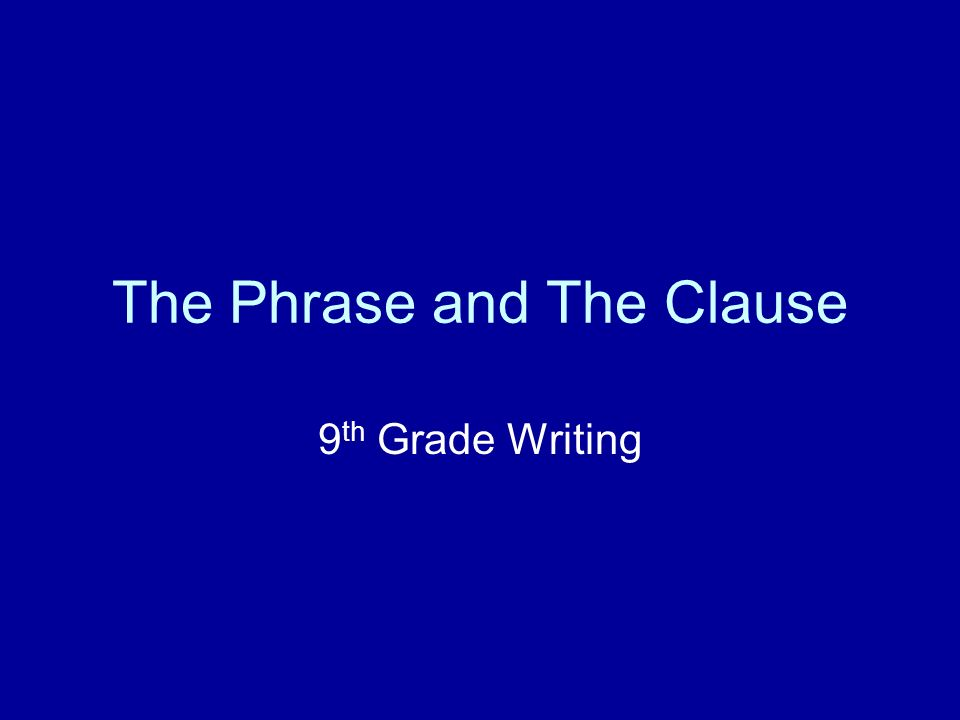 The Phrase and The Clause 9 th Grade Writing