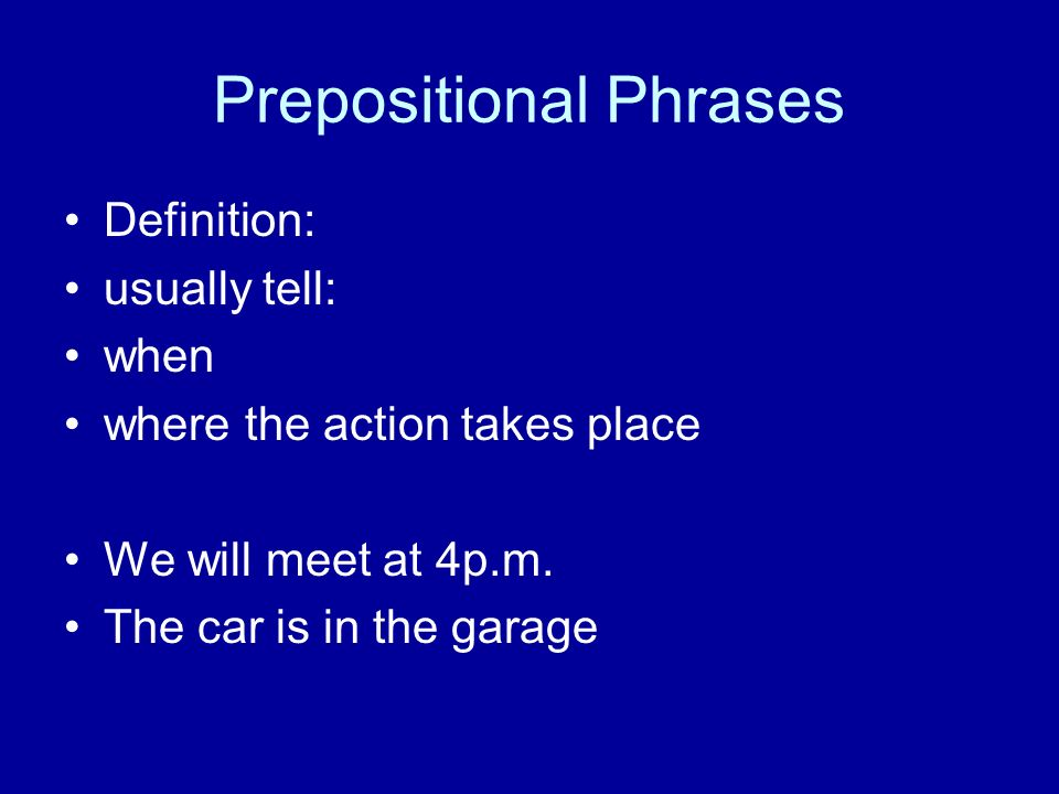 Prepositional Phrases Definition: usually tell: when where the action takes place We will meet at 4p.m.