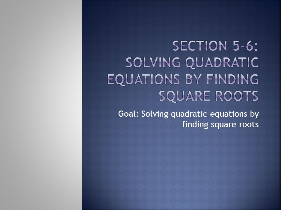 Goal: Solving quadratic equations by finding square roots