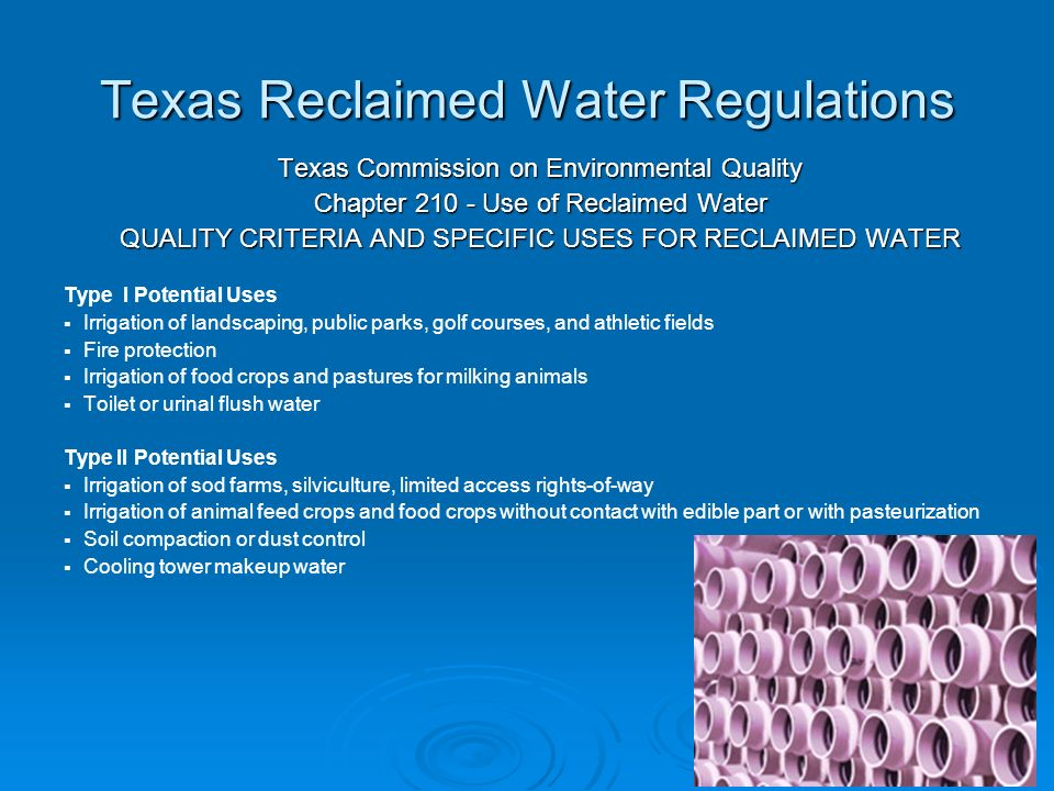 Texas Reclaimed Water Regulations Texas Commission on Environmental Quality Chapter Use of Reclaimed Water QUALITY CRITERIA AND SPECIFIC USES FOR RECLAIMED WATER Type I Potential Uses   Irrigation of landscaping, public parks, golf courses, and athletic fields   Fire protection   Irrigation of food crops and pastures for milking animals   Toilet or urinal flush water Type II Potential Uses   Irrigation of sod farms, silviculture, limited access rights-of-way   Irrigation of animal feed crops and food crops without contact with edible part or with pasteurization   Soil compaction or dust control   Cooling tower makeup water