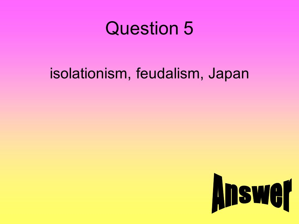 Question 5 isolationism, feudalism, Japan