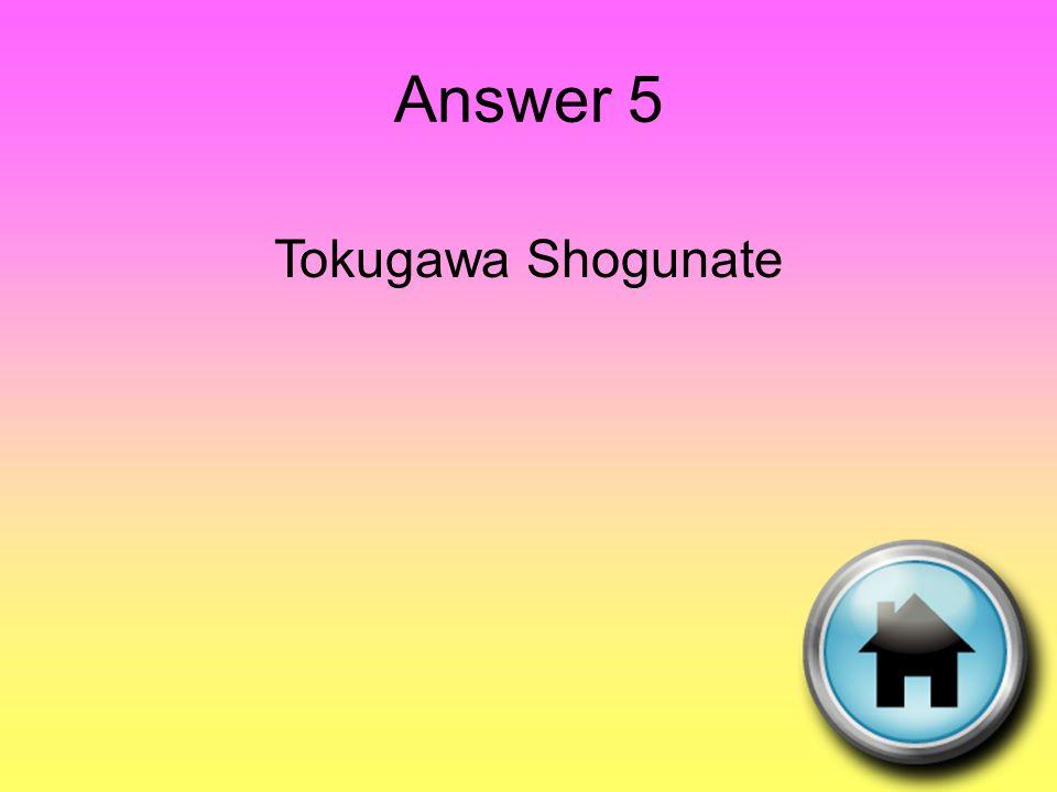 Answer 5 Tokugawa Shogunate
