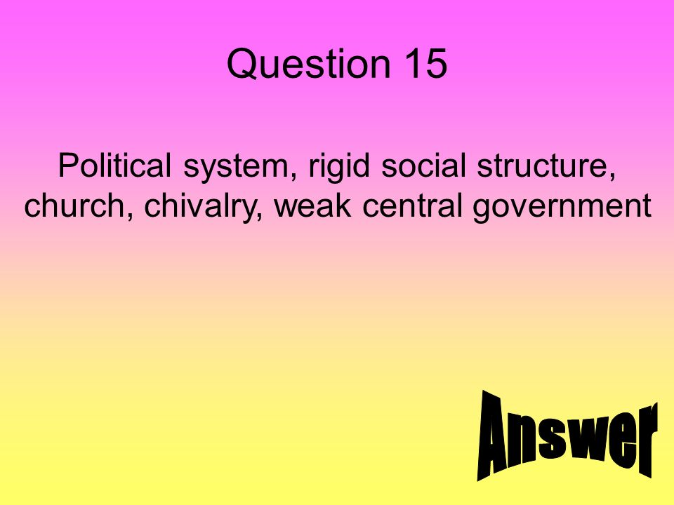 Question 15 Political system, rigid social structure, church, chivalry, weak central government
