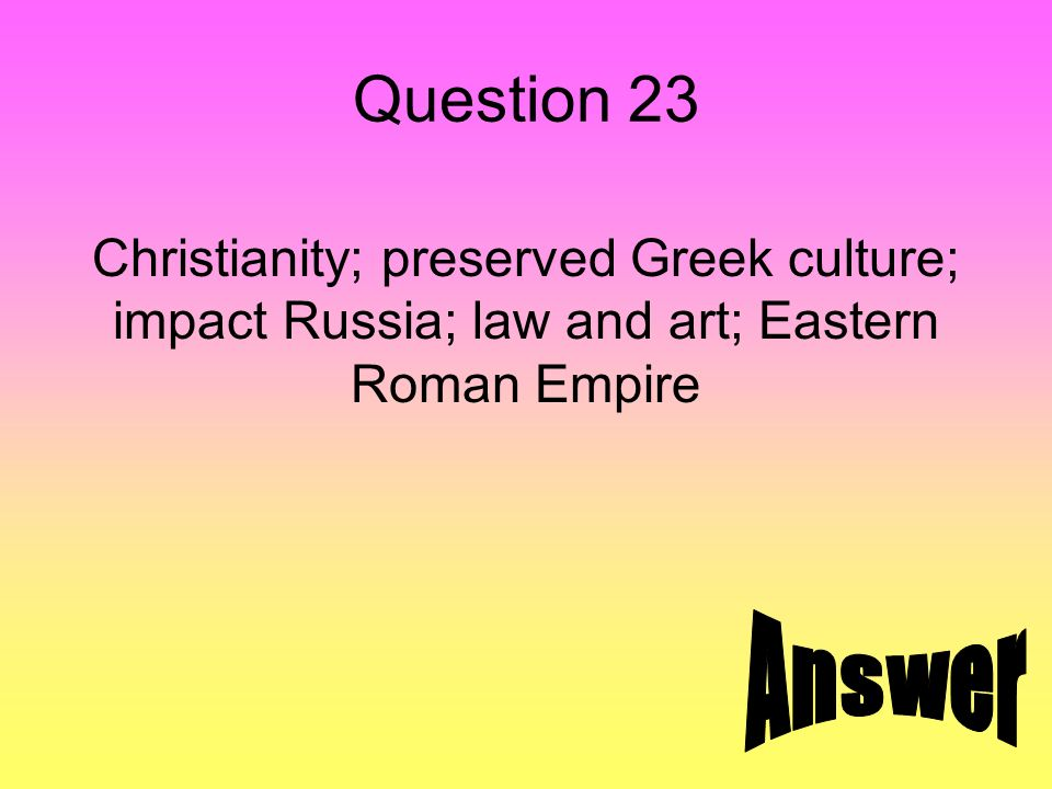 Question 23 Christianity; preserved Greek culture; impact Russia; law and art; Eastern Roman Empire