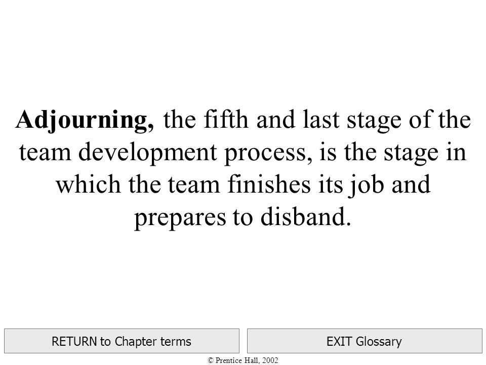 © Prentice Hall, 2002 RETURN to Chapter termsEXIT Glossary Adjourning, the fifth and last stage of the team development process, is the stage in which the team finishes its job and prepares to disband.