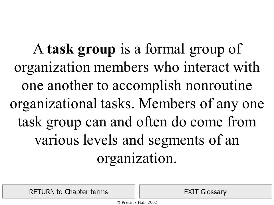 © Prentice Hall, 2002 RETURN to Chapter termsEXIT Glossary A task group is a formal group of organization members who interact with one another to accomplish nonroutine organizational tasks.