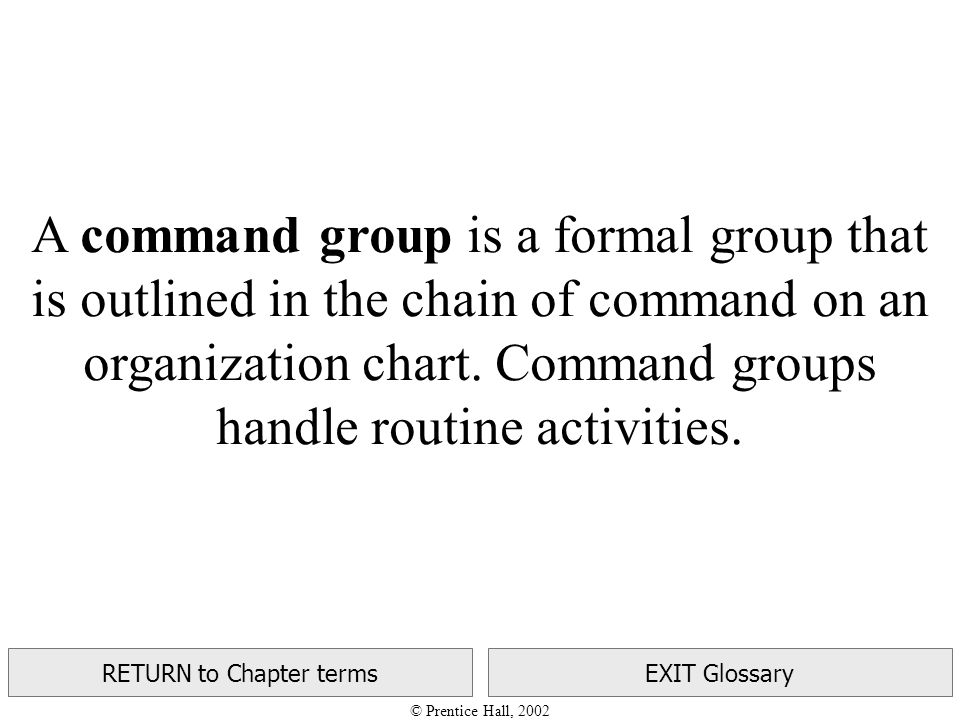 © Prentice Hall, 2002 RETURN to Chapter termsEXIT Glossary A command group is a formal group that is outlined in the chain of command on an organization chart.