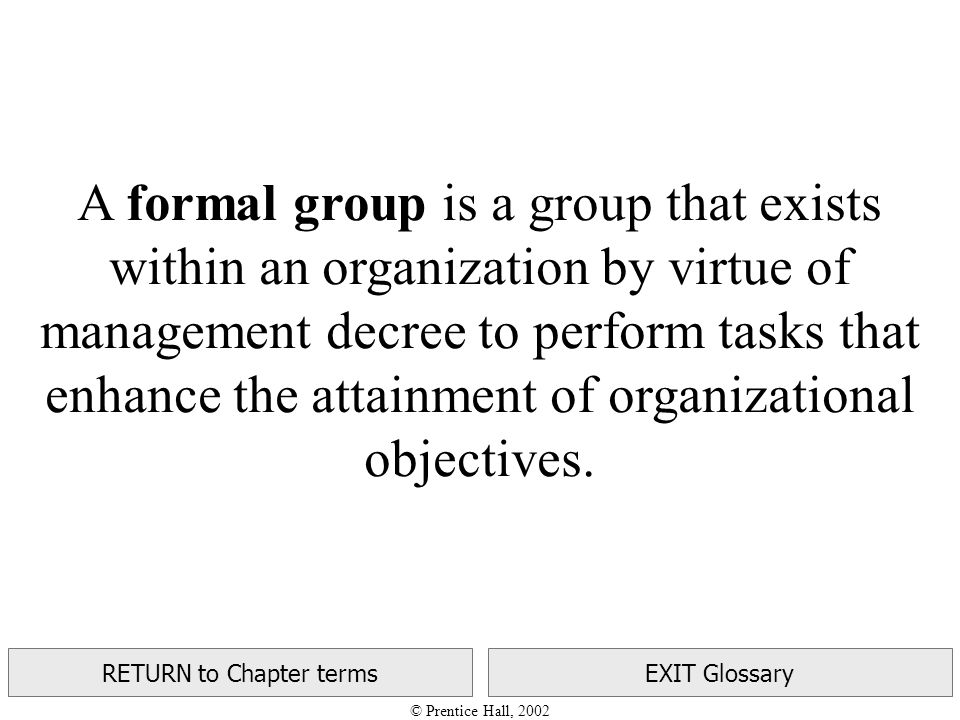 © Prentice Hall, 2002 RETURN to Chapter termsEXIT Glossary A formal group is a group that exists within an organization by virtue of management decree to perform tasks that enhance the attainment of organizational objectives.