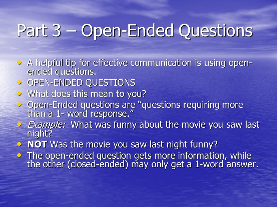 Part 3 – Open-Ended Questions A helpful tip for effective communication is using open- ended questions.