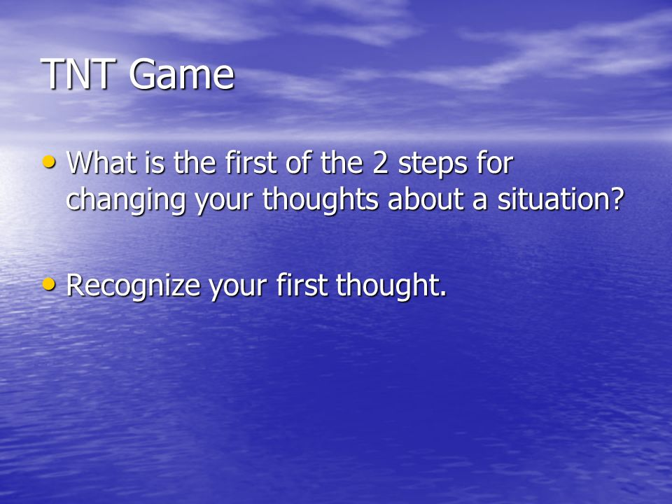TNT Game What is the first of the 2 steps for changing your thoughts about a situation.