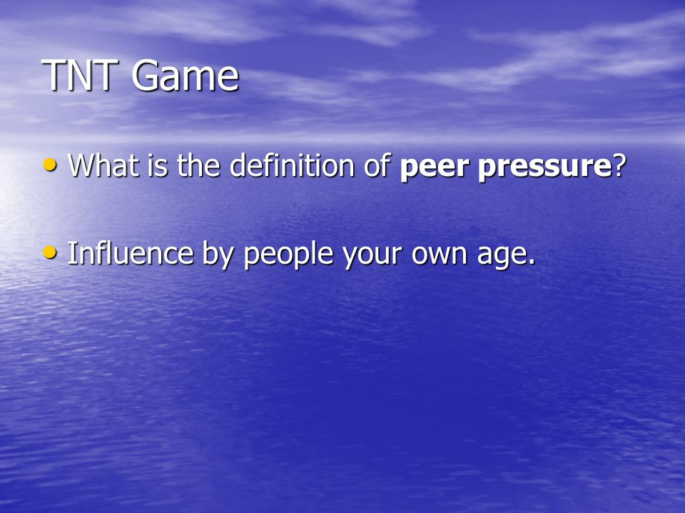 TNT Game What is the definition of peer pressure. What is the definition of peer pressure.