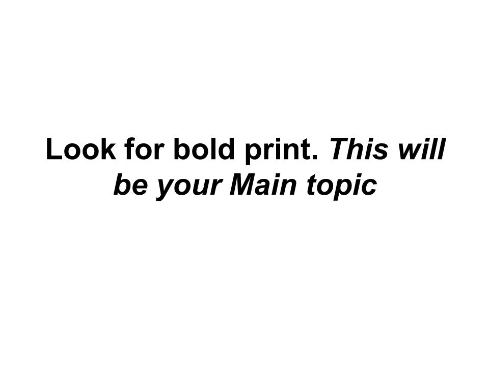 Look for bold print. This will be your Main topic