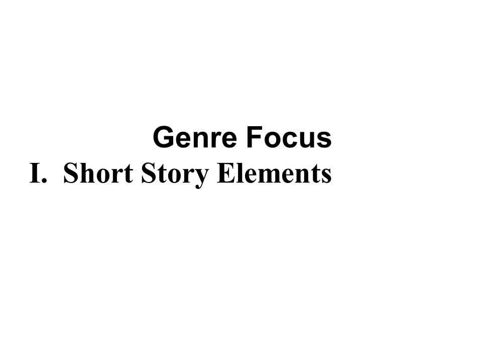 Genre Focus I. Short Story Elements