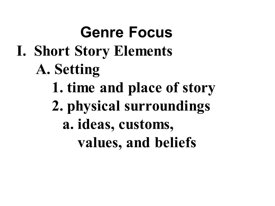 Genre Focus I. Short Story Elements A. Setting 1.