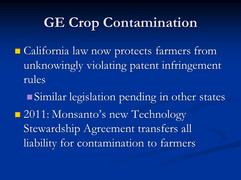 GE Crop Contamination California law now protects farmers from unknowingly violating patent infringement rules California law now protects farmers from unknowingly violating patent infringement rules Similar legislation pending in other states Similar legislation pending in other states 2011: Monsanto's new Technology Stewardship Agreement transfers all liability for contamination to farmers 2011: Monsanto's new Technology Stewardship Agreement transfers all liability for contamination to farmers