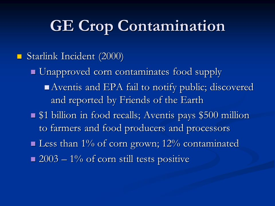 GE Crop Contamination Starlink Incident (2000) Starlink Incident (2000) Unapproved corn contaminates food supply Unapproved corn contaminates food supply Aventis and EPA fail to notify public; discovered and reported by Friends of the Earth Aventis and EPA fail to notify public; discovered and reported by Friends of the Earth $1 billion in food recalls; Aventis pays $500 million to farmers and food producers and processors $1 billion in food recalls; Aventis pays $500 million to farmers and food producers and processors Less than 1% of corn grown; 12% contaminated Less than 1% of corn grown; 12% contaminated 2003 – 1% of corn still tests positive 2003 – 1% of corn still tests positive