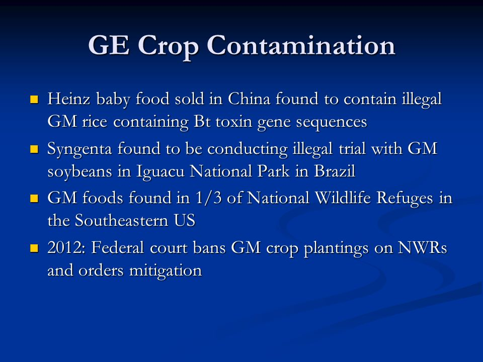 GE Crop Contamination Heinz baby food sold in China found to contain illegal GM rice containing Bt toxin gene sequences Heinz baby food sold in China found to contain illegal GM rice containing Bt toxin gene sequences Syngenta found to be conducting illegal trial with GM soybeans in Iguacu National Park in Brazil Syngenta found to be conducting illegal trial with GM soybeans in Iguacu National Park in Brazil GM foods found in 1/3 of National Wildlife Refuges in the Southeastern US GM foods found in 1/3 of National Wildlife Refuges in the Southeastern US 2012: Federal court bans GM crop plantings on NWRs and orders mitigation 2012: Federal court bans GM crop plantings on NWRs and orders mitigation