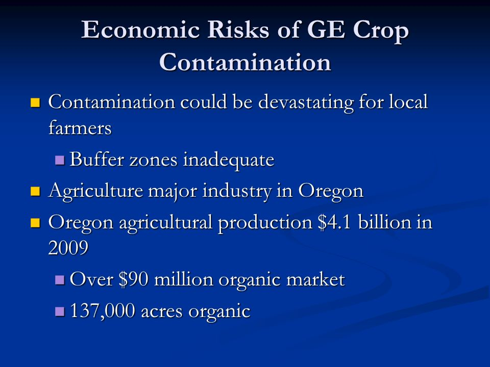 Economic Risks of GE Crop Contamination Contamination could be devastating for local farmers Contamination could be devastating for local farmers Buffer zones inadequate Buffer zones inadequate Agriculture major industry in Oregon Agriculture major industry in Oregon Oregon agricultural production $4.1 billion in 2009 Oregon agricultural production $4.1 billion in 2009 Over $90 million organic market Over $90 million organic market 137,000 acres organic 137,000 acres organic