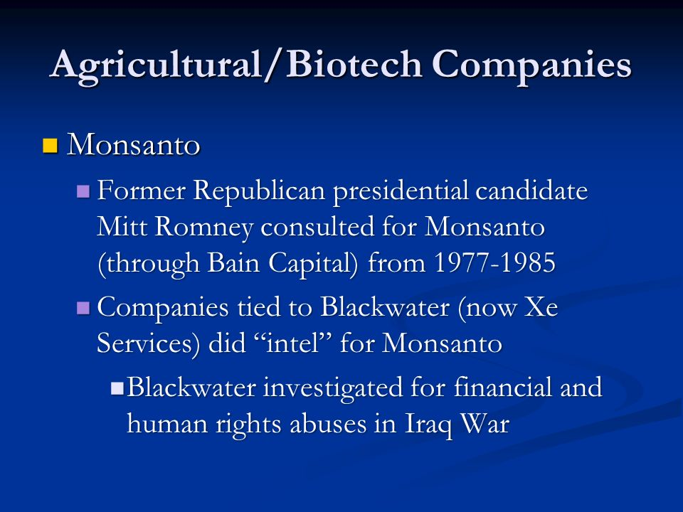Agricultural/Biotech Companies Monsanto Monsanto Former Republican presidential candidate Mitt Romney consulted for Monsanto (through Bain Capital) from 1977-1985 Former Republican presidential candidate Mitt Romney consulted for Monsanto (through Bain Capital) from 1977-1985 Companies tied to Blackwater (now Xe Services) did intel for Monsanto Companies tied to Blackwater (now Xe Services) did intel for Monsanto Blackwater investigated for financial and human rights abuses in Iraq War Blackwater investigated for financial and human rights abuses in Iraq War