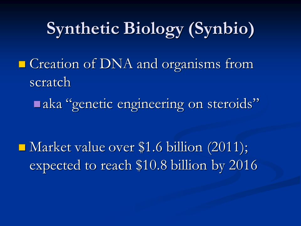 Synthetic Biology (Synbio) Creation of DNA and organisms from scratch Creation of DNA and organisms from scratch aka genetic engineering on steroids aka genetic engineering on steroids Market value over $1.6 billion (2011); expected to reach $10.8 billion by 2016 Market value over $1.6 billion (2011); expected to reach $10.8 billion by 2016