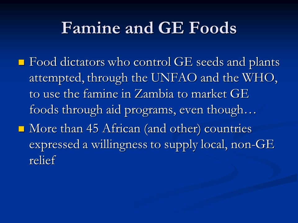 Famine and GE Foods Food dictators who control GE seeds and plants attempted, through the UNFAO and the WHO, to use the famine in Zambia to market GE foods through aid programs, even though… Food dictators who control GE seeds and plants attempted, through the UNFAO and the WHO, to use the famine in Zambia to market GE foods through aid programs, even though… More than 45 African (and other) countries expressed a willingness to supply local, non-GE relief More than 45 African (and other) countries expressed a willingness to supply local, non-GE relief