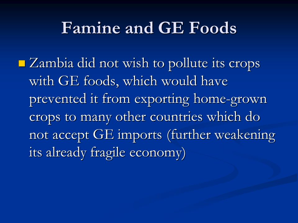Famine and GE Foods Zambia did not wish to pollute its crops with GE foods, which would have prevented it from exporting home-grown crops to many other countries which do not accept GE imports (further weakening its already fragile economy) Zambia did not wish to pollute its crops with GE foods, which would have prevented it from exporting home-grown crops to many other countries which do not accept GE imports (further weakening its already fragile economy)