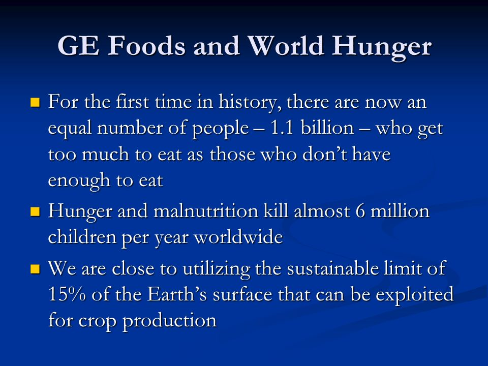 GE Foods and World Hunger For the first time in history, there are now an equal number of people – 1.1 billion – who get too much to eat as those who don't have enough to eat For the first time in history, there are now an equal number of people – 1.1 billion – who get too much to eat as those who don't have enough to eat Hunger and malnutrition kill almost 6 million children per year worldwide Hunger and malnutrition kill almost 6 million children per year worldwide We are close to utilizing the sustainable limit of 15% of the Earth's surface that can be exploited for crop production We are close to utilizing the sustainable limit of 15% of the Earth's surface that can be exploited for crop production