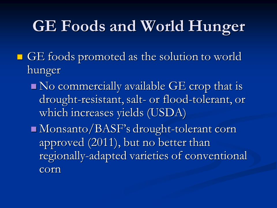 GE Foods and World Hunger GE foods promoted as the solution to world hunger GE foods promoted as the solution to world hunger No commercially available GE crop that is drought-resistant, salt- or flood-tolerant, or which increases yields (USDA) No commercially available GE crop that is drought-resistant, salt- or flood-tolerant, or which increases yields (USDA) Monsanto/BASF's drought-tolerant corn approved (2011), but no better than regionally-adapted varieties of conventional corn Monsanto/BASF's drought-tolerant corn approved (2011), but no better than regionally-adapted varieties of conventional corn