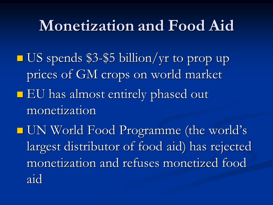 Monetization and Food Aid US spends $3-$5 billion/yr to prop up prices of GM crops on world market US spends $3-$5 billion/yr to prop up prices of GM crops on world market EU has almost entirely phased out monetization EU has almost entirely phased out monetization UN World Food Programme (the world's largest distributor of food aid) has rejected monetization and refuses monetized food aid UN World Food Programme (the world's largest distributor of food aid) has rejected monetization and refuses monetized food aid