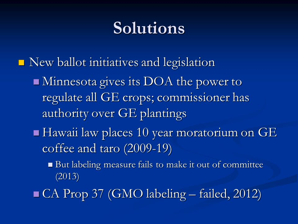 Solutions New ballot initiatives and legislation New ballot initiatives and legislation Minnesota gives its DOA the power to regulate all GE crops; commissioner has authority over GE plantings Minnesota gives its DOA the power to regulate all GE crops; commissioner has authority over GE plantings Hawaii law places 10 year moratorium on GE coffee and taro (2009-19) Hawaii law places 10 year moratorium on GE coffee and taro (2009-19) But labeling measure fails to make it out of committee (2013) But labeling measure fails to make it out of committee (2013) CA Prop 37 (GMO labeling – failed, 2012) CA Prop 37 (GMO labeling – failed, 2012)
