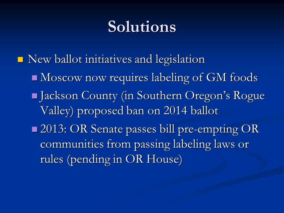 Solutions New ballot initiatives and legislation New ballot initiatives and legislation Moscow now requires labeling of GM foods Moscow now requires labeling of GM foods Jackson County (in Southern Oregon's Rogue Valley) proposed ban on 2014 ballot Jackson County (in Southern Oregon's Rogue Valley) proposed ban on 2014 ballot 2013: OR Senate passes bill pre-empting OR communities from passing labeling laws or rules (pending in OR House) 2013: OR Senate passes bill pre-empting OR communities from passing labeling laws or rules (pending in OR House)
