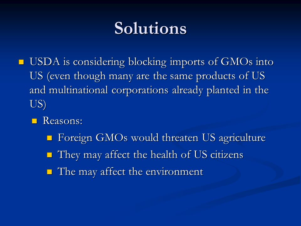 Solutions USDA is considering blocking imports of GMOs into US (even though many are the same products of US and multinational corporations already planted in the US) USDA is considering blocking imports of GMOs into US (even though many are the same products of US and multinational corporations already planted in the US) Reasons: Reasons: Foreign GMOs would threaten US agriculture Foreign GMOs would threaten US agriculture They may affect the health of US citizens They may affect the health of US citizens The may affect the environment The may affect the environment