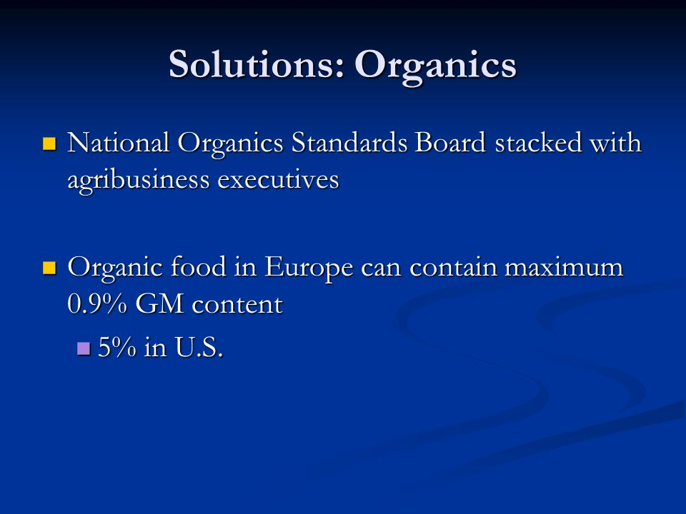 Solutions: Organics National Organics Standards Board stacked with agribusiness executives National Organics Standards Board stacked with agribusiness executives Organic food in Europe can contain maximum 0.9% GM content Organic food in Europe can contain maximum 0.9% GM content 5% in U.S.