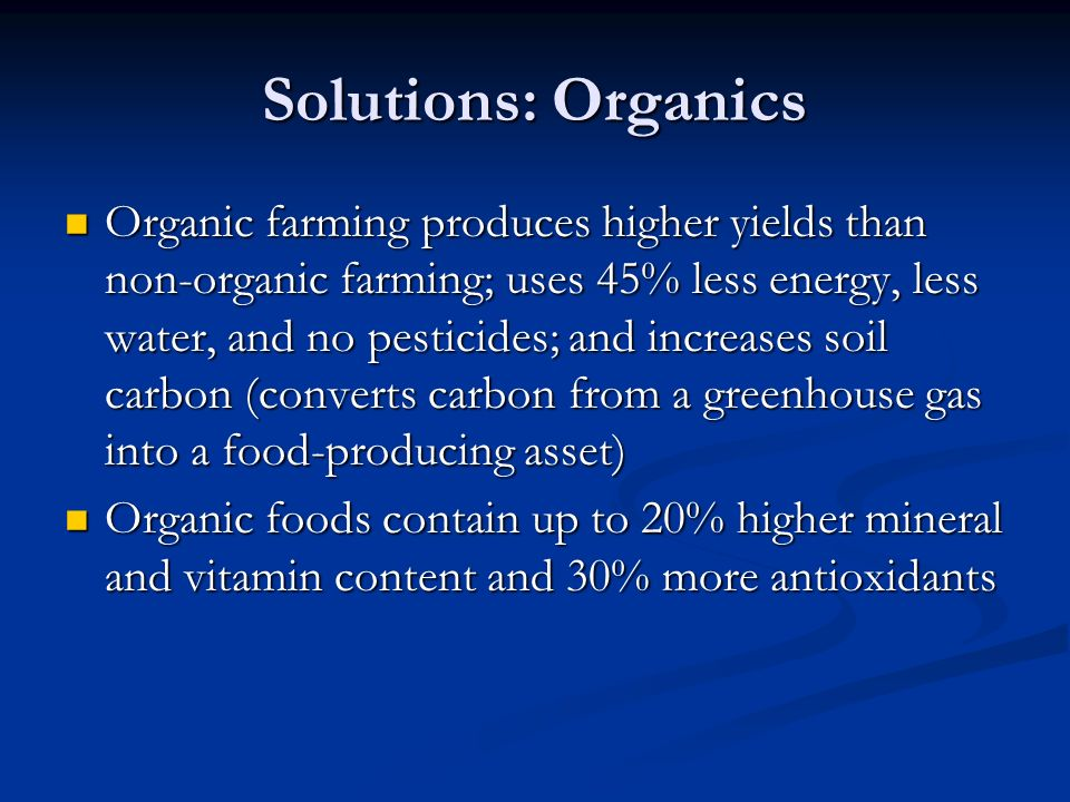 Solutions: Organics Organic farming produces higher yields than non-organic farming; uses 45% less energy, less water, and no pesticides; and increases soil carbon (converts carbon from a greenhouse gas into a food-producing asset) Organic farming produces higher yields than non-organic farming; uses 45% less energy, less water, and no pesticides; and increases soil carbon (converts carbon from a greenhouse gas into a food-producing asset) Organic foods contain up to 20% higher mineral and vitamin content and 30% more antioxidants Organic foods contain up to 20% higher mineral and vitamin content and 30% more antioxidants