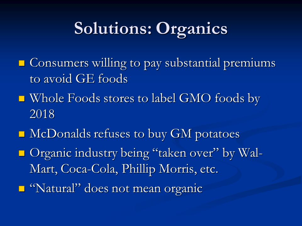 Solutions: Organics Consumers willing to pay substantial premiums to avoid GE foods Consumers willing to pay substantial premiums to avoid GE foods Whole Foods stores to label GMO foods by 2018 Whole Foods stores to label GMO foods by 2018 McDonalds refuses to buy GM potatoes McDonalds refuses to buy GM potatoes Organic industry being taken over by Wal- Mart, Coca-Cola, Phillip Morris, etc.