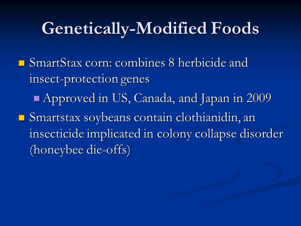 Genetically-Modified Foods SmartStax corn: combines 8 herbicide and insect-protection genes SmartStax corn: combines 8 herbicide and insect-protection genes Approved in US, Canada, and Japan in 2009 Approved in US, Canada, and Japan in 2009 Smartstax soybeans contain clothianidin, an insecticide implicated in colony collapse disorder (honeybee die-offs) Smartstax soybeans contain clothianidin, an insecticide implicated in colony collapse disorder (honeybee die-offs)